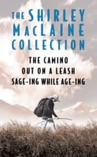 The Shirley MacLaine Collection - The Camino, Out On a Leash, and Sage-ing While Age-ing ebook by