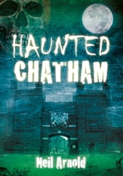 Haunted Chatham ebook by Neil Arnold
