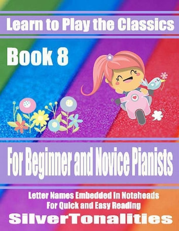 Learn to Play the Classics Book 8 - For Beginner and Novice Pianists Letter Names Embedded In Noteheads for Quick and Easy Reading ebook by Silver Tonalities