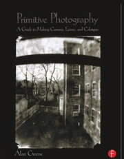 Primitive Photography - A Guide to Making Cameras, Lenses, and Calotypes ebook by Alan Greene
