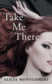 Take Me There (A Billionaire Domination Erotic Romance) ebook by Alicia Montgomery