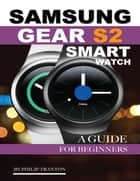 Samsung Gear S2 Smart Watch: A Guide for Beginners ebook by Philip Tranton