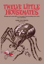 Twelve Little Housemates - Enlarged and Revised Edition of the Popular Book Describing Insects That Live in Our Homes ebook by Karl Von Frisch