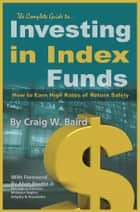 The Complete Guide to Investing in Index Funds How to Earn High Rates of Return Safely ebook by Craig Baird