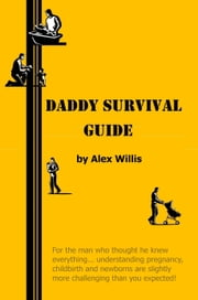 Daddy Survival Guide - First Time Dads Prepare & Beware ebook by Alex Willis