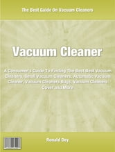 Vacuum Cleaner - A Consumer's Guide To Finding The Best Best Vacuum Cleaners, Small Vacuum Cleaners, Automatic Vacuum Cleaner, Vacuum Cleaners Bags, Vacuum Cleaners Cover and More ebook by Ronald Dey