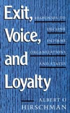 Exit, Voice, and Loyalty - Responses to Decline in Firms, Organizations, and States ebook by Albert O. Hirschman