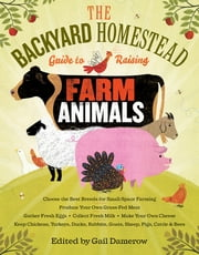 The Backyard Homestead Guide to Raising Farm Animals - Choose the Best Breeds for Small-Space Farming, Produce Your Own Grass-Fed Meat, Gather Fresh Eggs, Collect Fresh Milk, Make Your Own Cheese, Keep Chickens, Turkeys, Ducks, Rabbits, Goats, Sheep, Pigs, Cattle, & Bees ebook by Gail Damerow