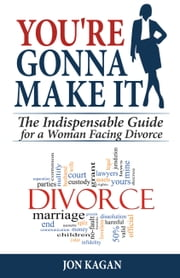 You're Gonna Make It - The Indispensable Guide for a Woman Facing Divorce ebook by Jon Kagan