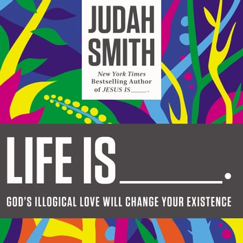 Life Is _____. - God's Illogical Love Will Change Your Existence audiobook by Judah Smith