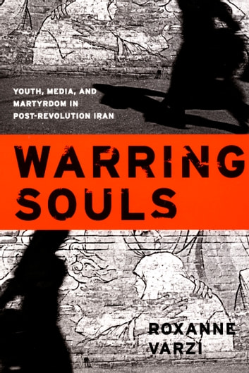 Warring Souls - Youth, Media, and Martyrdom in Post-Revolution Iran ebook by Roxanne Varzi