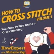 How To Cross Stitch - Your Step by Step Guide to Cross Stitching - Volume 1 audiobook by HowExpert, Melanie Yap