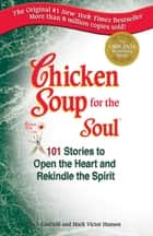 Chicken Soup for the Soul - Stories to Open the Heart and Rekindle the Spirit ebook by Jack Canfield, Mark Victor Hansen
