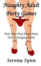 Naughty Adult Party Games: Turn Your House Party Into A Swinging Event ebook by Serena Synn