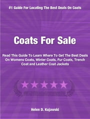 Coats For Sale - Read This Guide To Coats To Learn Where To Get The Best Deals On Womens Coats, Winter Coats, Fur Coats, Trench Coat and Leather Coat Jackets ebook by Helen Kujawski