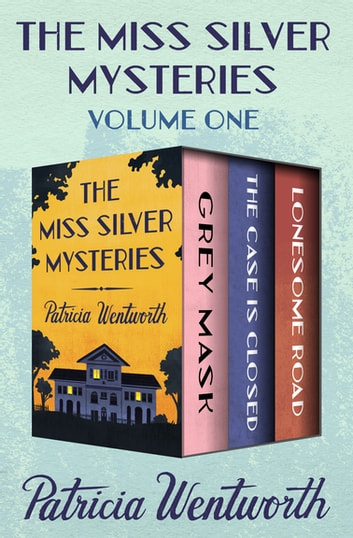 The Miss Silver Mysteries Volume One - Grey Mask, The Case Is Closed, and Lonesome Road ebook by Patricia Wentworth