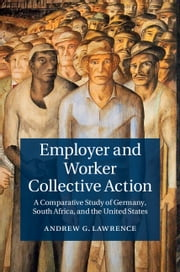 Employer and Worker Collective Action - A Comparative Study of Germany, South Africa, and the United States ebook by Andrew G. Lawrence