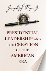 Presidential Leadership and the Creation of the American Era ebook by Joseph S. Nye Jr.