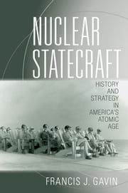Nuclear Statecraft - History and Strategy in America's Atomic Age ebook by Francis J. Gavin