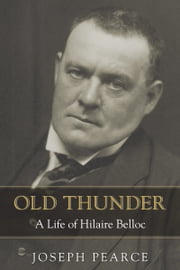 Old Thunder - A Life of Hilaire Belloc ebook by Joseph Pearce