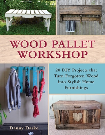 Wood Pallet Workshop - 20 DIY Projects that Turn Forgotten Wood into Stylish Home Furnishings ebook by Danny Darke