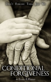 Conditional Forgiveness: Don't Forgive Them Just Yet ebook by Ethan E. Harris