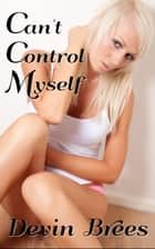 Can't Control Myself ebook by Devin Brees