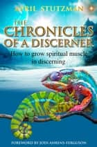 The Chronicles of a Discerner - How to grow spiritual muscle in Discerning ebook by April Stutzman