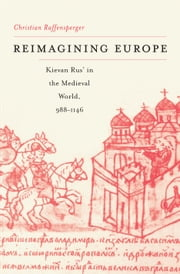 Reimagining Europe - Kievan Rus' in the Medieval World ebook by Christian Raffensperger