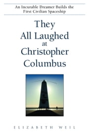 They All Laughed at Christopher Columbus - An Incurable Dreamer Builds the First Civilian Spaceship ebook by Elizabeth Weil