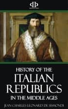 A History of the Italian Republics in the Middle Ages ebook by Jean Charles Leonard de Sismondi
