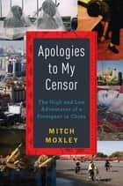 Apologies to My Censor - The High and Low Adventures of a Foreigner in China ebook by Mitch Moxley