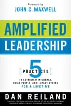 Amplified Leadership - 5 practices to establish influence, build people, and impact others for a lifetime ebook by Dan Reiland