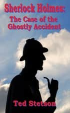 Sherlock Holmes: The Case of the Ghostly Accident ebook by Ted Stetson