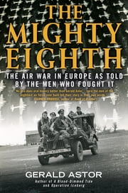The Mighty Eighth - The Air War in Europe as Told by the Men Who Fought It ebook by Gerald Astor