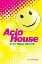 The True Story of Acid House: Britain's Last Youth Culture Revolution ebook by Luke Bainbridge