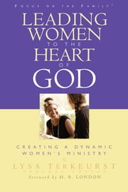 Leading Women to the Heart of God - Creating a Dynamic Women's Ministry ebook by H London, Michelle McKinney Hammond, Renee Swope,...