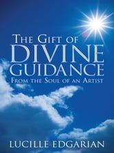 The Gift of Divine Guidance - From the Soul of an Artist ebook by Lucille Edgarian