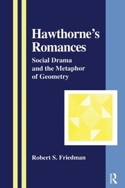 Hawthorne's Romances - Social Drama and the Metaphor of Geometry ebook by Robert S. Friedman