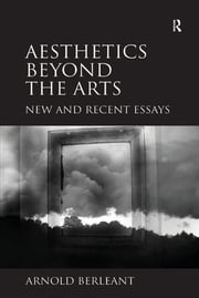 Aesthetics beyond the Arts - New and Recent Essays ebook by Arnold Berleant