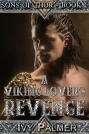 A Viking Lover's Revenge: Sons of Thor - Book 1 - A Historical Erotica ebook by Ivy Palmer