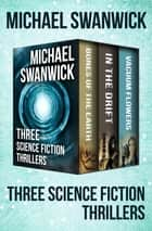 Three Science Fiction Thrillers - Bones of the Earth, In the Drift, and Vacuum Flowers ebook by Michael Swanwick
