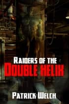 Raiders Of The Double Helix ebook by Patrick Welch