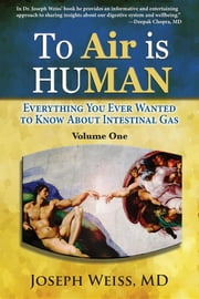 To Air is Human - Everything You Ever Wanted to Know About Intestinal Gas, Volume One ebook by Joseph Weiss