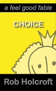 Choice (A Feel Good Fable) ebook by Rob Holcroft, Julie Fisher