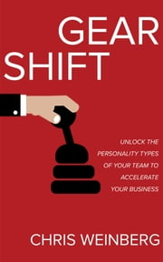 Gear Shift - Unlock the Personality Types of Your Team to Accelerate Your Business ebook by Chris Weinberg