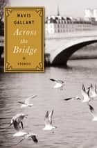Across the Bridge - Stories ebook by Mavis Gallant