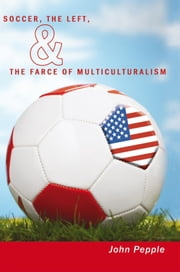 Soccer, the Left, & the Farce of Multiculturalism ebook by John Pepple