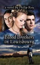 Blood Brothers in Louisbourg: A Novel ebook by Philip Roy