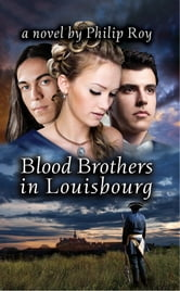 Blood Brothers in Louisbourg: A Novel - A Novel ebook by Philip Roy